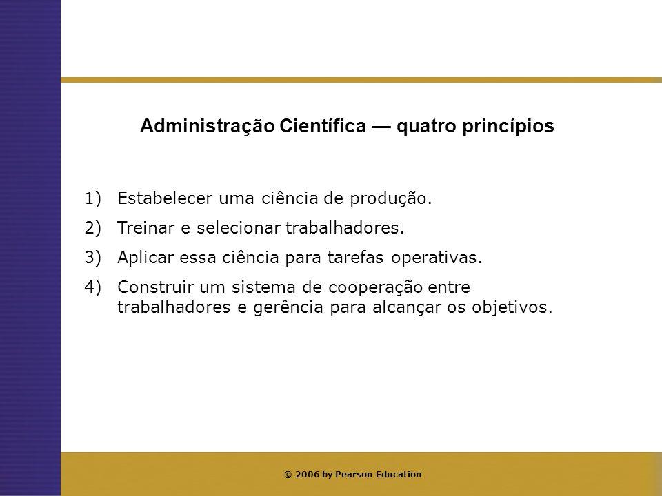 © 2006 by Pearson Education Administração Científica quatro princípios 1)Estabelecer uma ciência de produção. 2)Treinar e selecionar trabalhadores. 3)