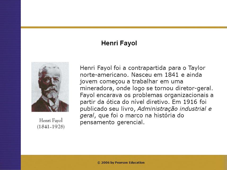 © 2006 by Pearson Education Henri Fayol foi a contrapartida para o Taylor norte-americano. Nasceu em 1841 e ainda jovem começou a trabalhar em uma min