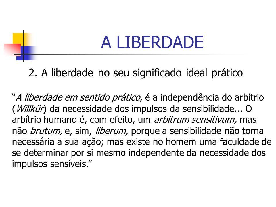A LIBERDADE 2. A liberdade no seu significado ideal prático A liberdade em sentido prático, é a independência do arbítrio (Willkür) da necessidade dos