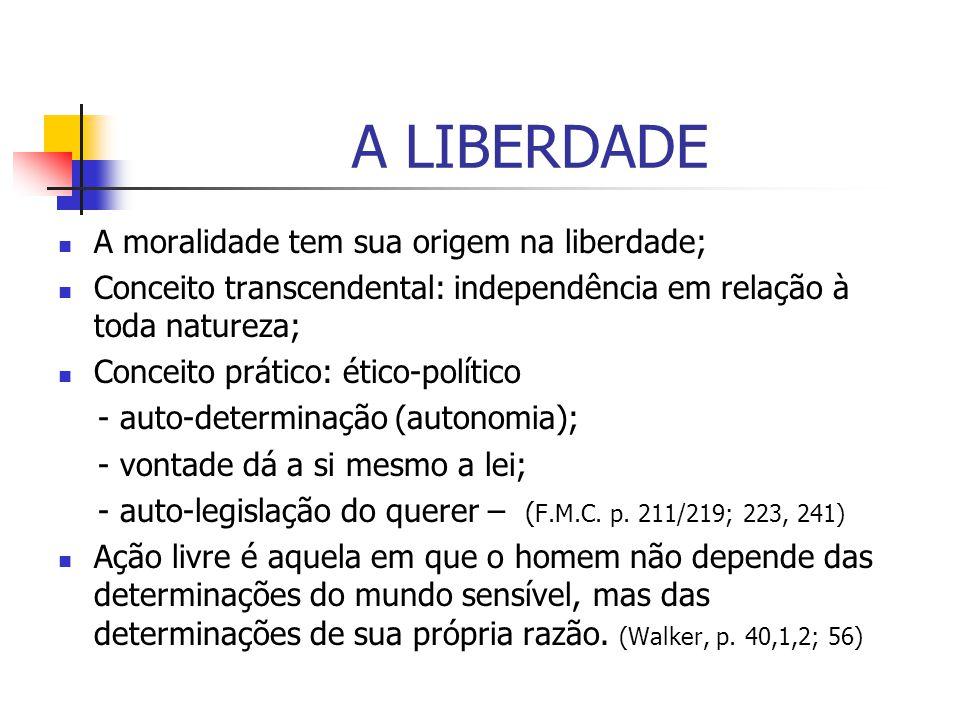 A LIBERDADE A moralidade tem sua origem na liberdade; Conceito transcendental: independência em relação à toda natureza; Conceito prático: ético-polít