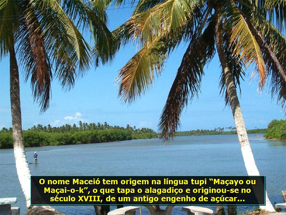 O nome Maceió tem origem na língua tupi Maçayo ou Maçai-o-k, o que tapa o alagadiço e originou-se no século XVIII, de um antigo engenho de açúcar...