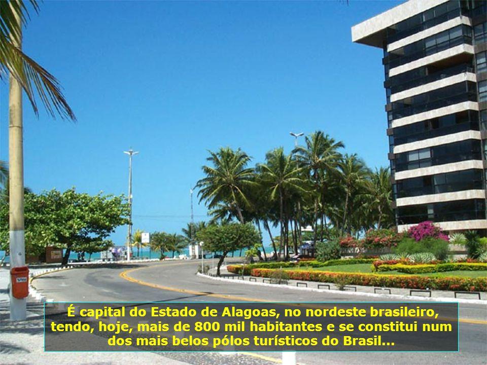 É capital do Estado de Alagoas, no nordeste brasileiro, tendo, hoje, mais de 800 mil habitantes e se constitui num dos mais belos pólos turísticos do Brasil...