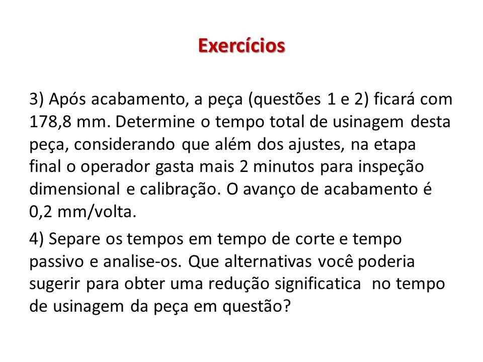 Exercícios 3) Após acabamento, a peça (questões 1 e 2) ficará com 178,8 mm. Determine o tempo total de usinagem desta peça, considerando que além dos