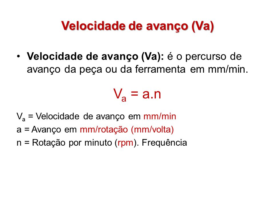 Velocidade de avanço (Va) Velocidade de avanço (Va): é o percurso de avanço da peça ou da ferramenta em mm/min. V a = a.n V a = Velocidade de avanço e