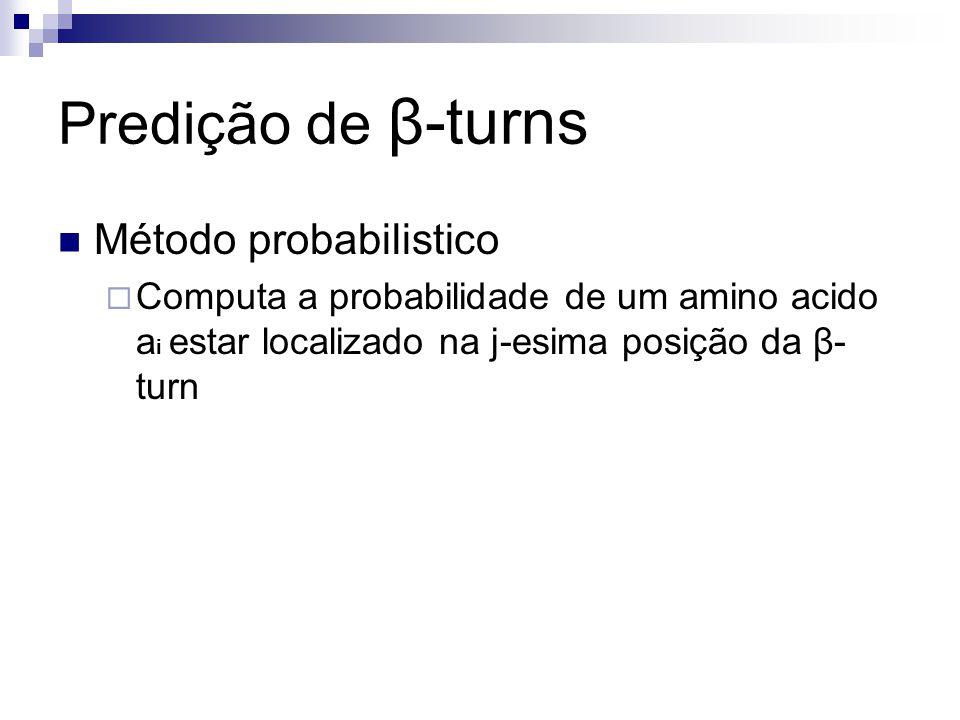 Predição de β-turns Método probabilistico Computa a probabilidade de um amino acido a i estar localizado na j-esima posição da β- turn