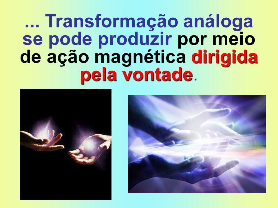 dirigida pela vontade... Transformação análoga se pode produzir por meio de ação magnética dirigida pela vontade.