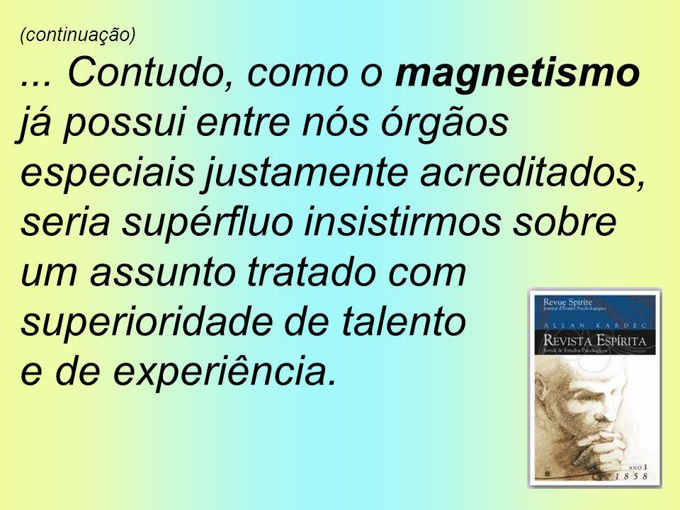 (continuação)... Contudo, como o magnetismo já possui entre nós órgãos especiais justamente acreditados, seria supérfluo insistirmos sobre um assunto
