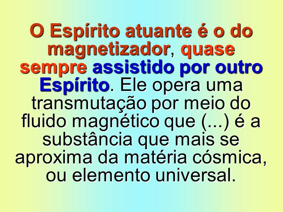 O Espírito atuante é o do magnetizador, quase sempre assistido por outro Espírito. Ele opera uma transmutação por meio do fluido magnético que (...) é