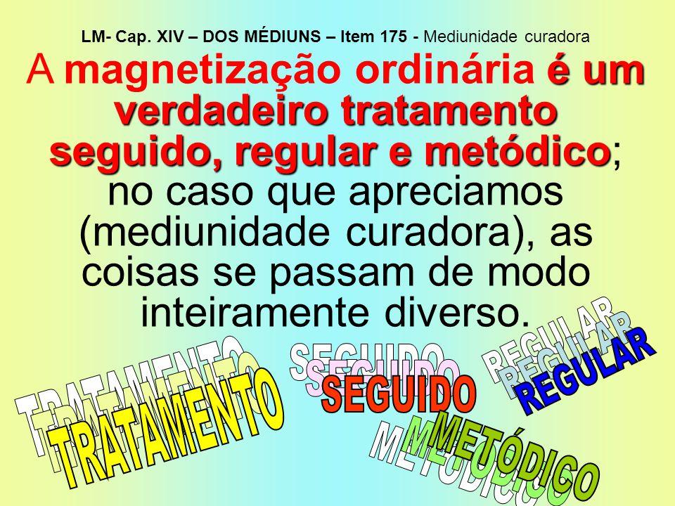 LM- Cap. XIV – DOS MÉDIUNS – Item 175 - Mediunidade curadora é um verdadeiro tratamento seguido, regular e metódico A magnetização ordinária é um verd