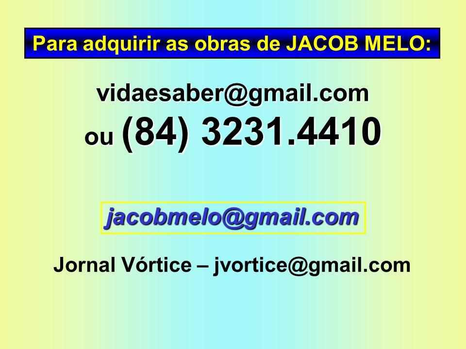 Para adquirir as obras de JACOB MELO: vidaesaber@gmail.com ou (84) 3231.4410 jacobmelo@gmail.com Jornal Vórtice – jvortice@gmail.com