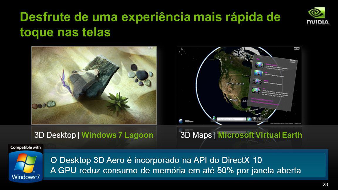 Desfrute de uma experiência mais rápida de toque nas telas 3D Maps | Microsoft Virtual Earth3D Desktop | Windows 7 Lagoon O Desktop 3D Aero é incorporado na API do DirectX 10 A GPU reduz consumo de memória em até 50% por janela aberta 28