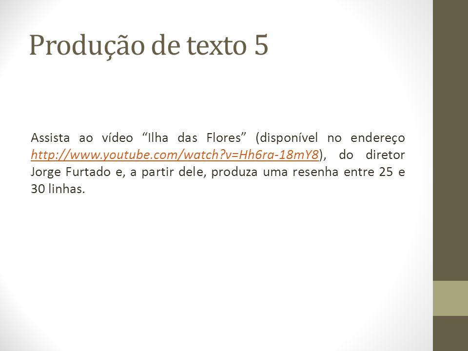 Produção de texto 5 Assista ao vídeo Ilha das Flores (disponível no endereço http://www.youtube.com/watch?v=Hh6ra-18mY8), do diretor Jorge Furtado e,