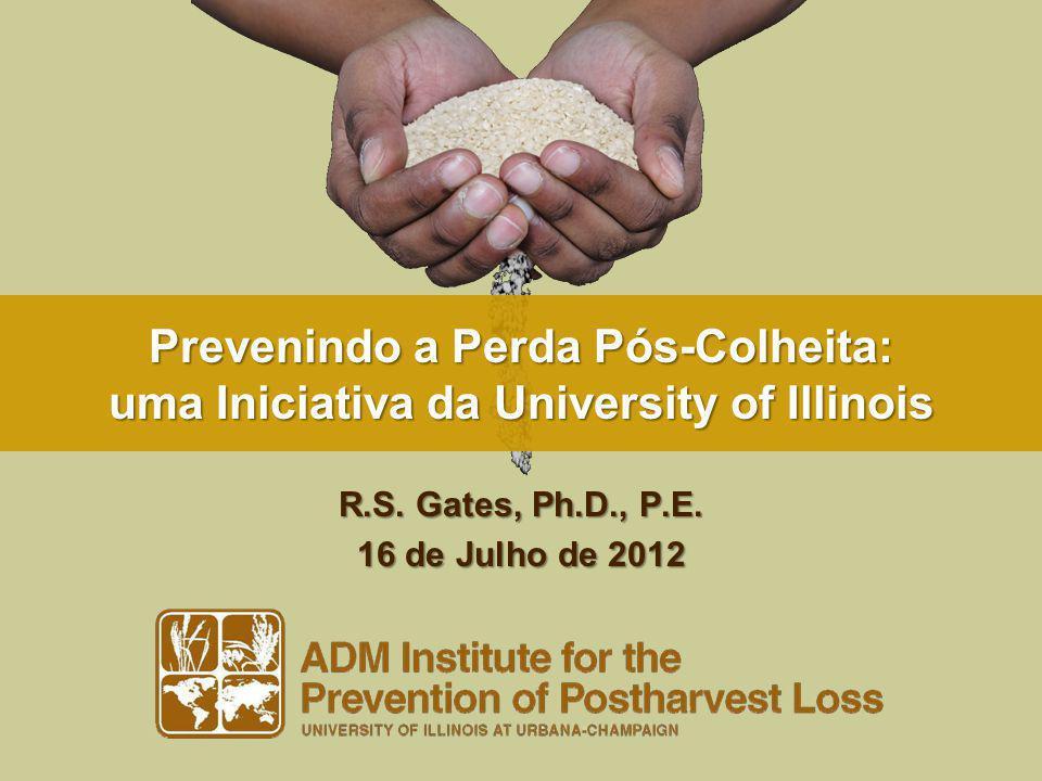 Prevenindo a Perda Pós-Colheita: uma Iniciativa da University of Illinois R.S. Gates, Ph.D., P.E. 16 de Julho de 2012