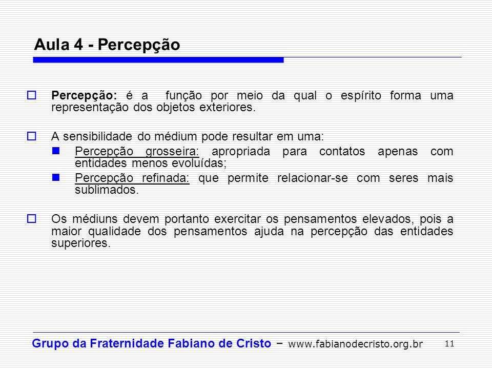 Grupo da Fraternidade Fabiano de Cristo – www.fabianodecristo.org.br 11 Aula 4 - Percepção Percepção: é a função por meio da qual o espírito forma uma