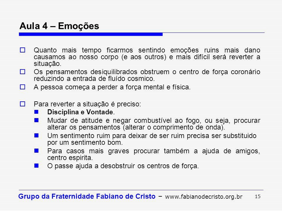 Grupo da Fraternidade Fabiano de Cristo – www.fabianodecristo.org.br 15 Aula 4 – Emoções Quanto mais tempo ficarmos sentindo emoções ruins mais dano c