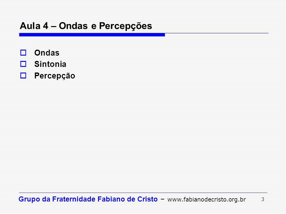 Grupo da Fraternidade Fabiano de Cristo – www.fabianodecristo.org.br 3 Aula 4 – Ondas e Percepções Ondas Sintonia Percepção