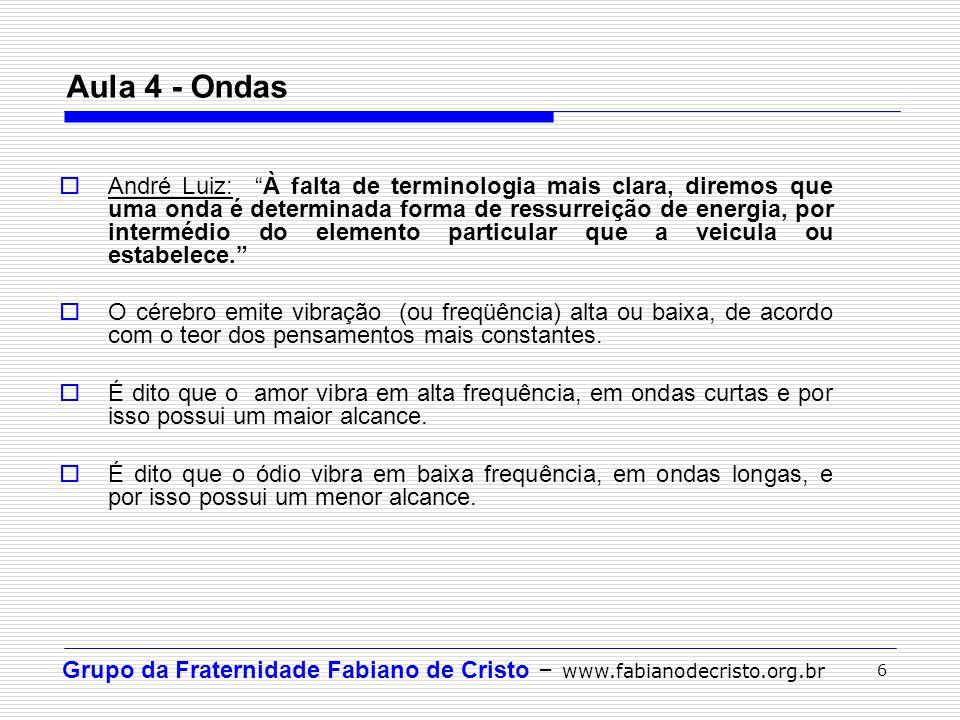 Grupo da Fraternidade Fabiano de Cristo – www.fabianodecristo.org.br 6 Aula 4 - Ondas André Luiz: À falta de terminologia mais clara, diremos que uma