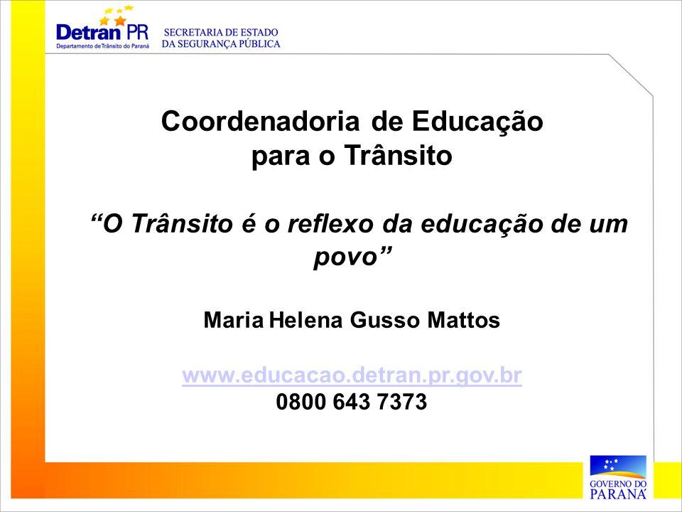 Coordenadoria de Educação para o Trânsito O Trânsito é o reflexo da educação de um povo Maria Helena Gusso Mattos www.educacao.detran.pr.gov.br 0800 6