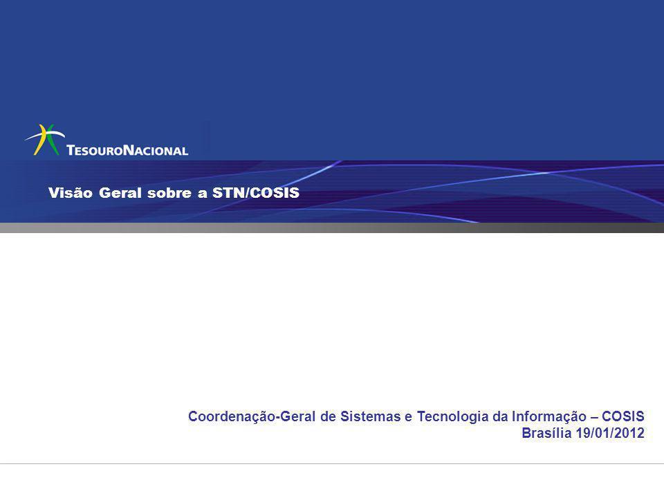 Visão Geral sobre a STN/COSIS Coordenação-Geral de Sistemas e Tecnologia da Informação – COSIS Brasília 19/01/2012