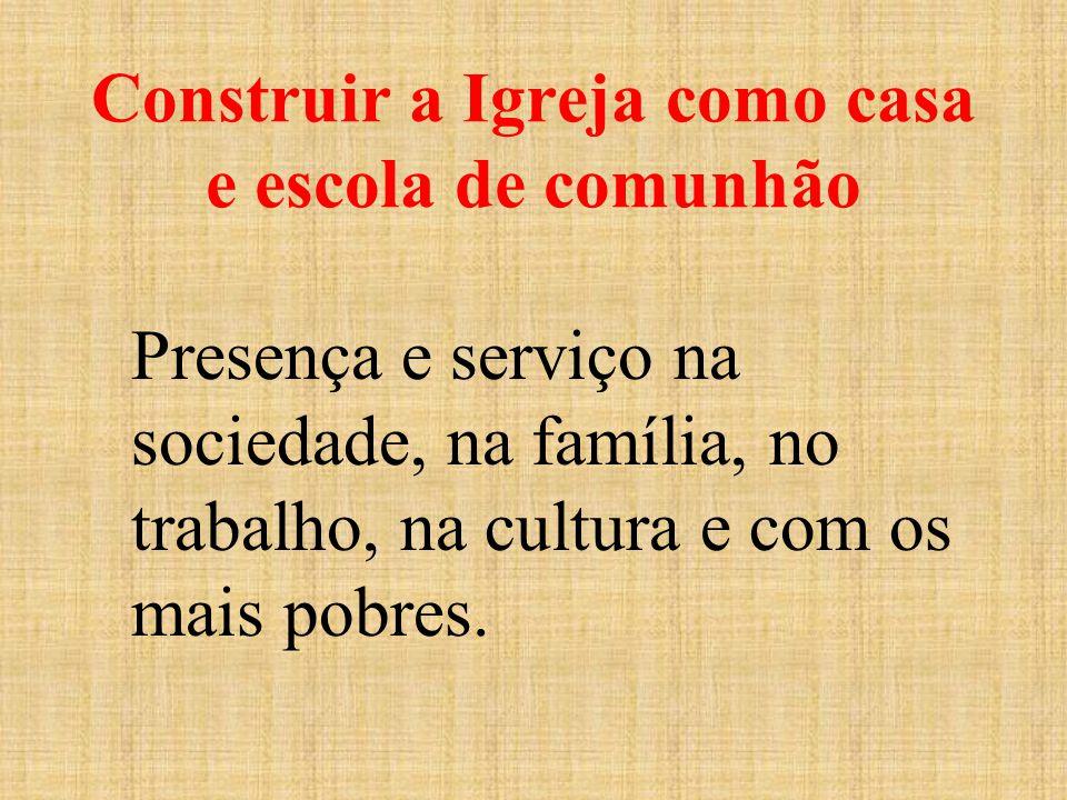 Construir a Igreja como casa e escola de comunhão Presença e serviço na sociedade, na família, no trabalho, na cultura e com os mais pobres.
