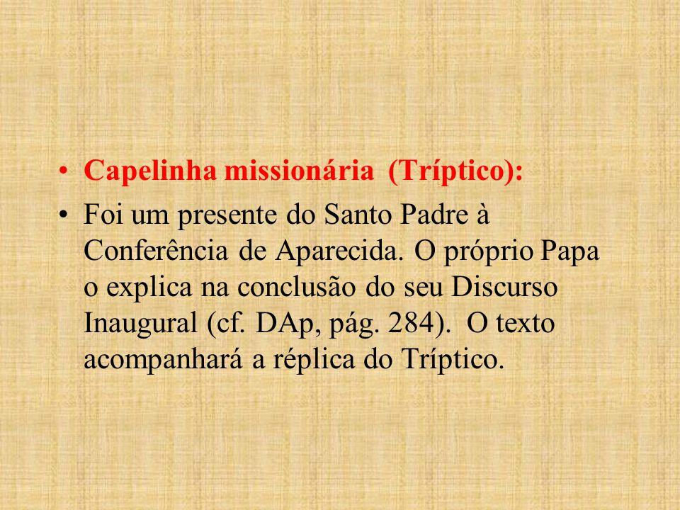 Capelinha missionária (Tríptico): Foi um presente do Santo Padre à Conferência de Aparecida. O próprio Papa o explica na conclusão do seu Discurso Ina