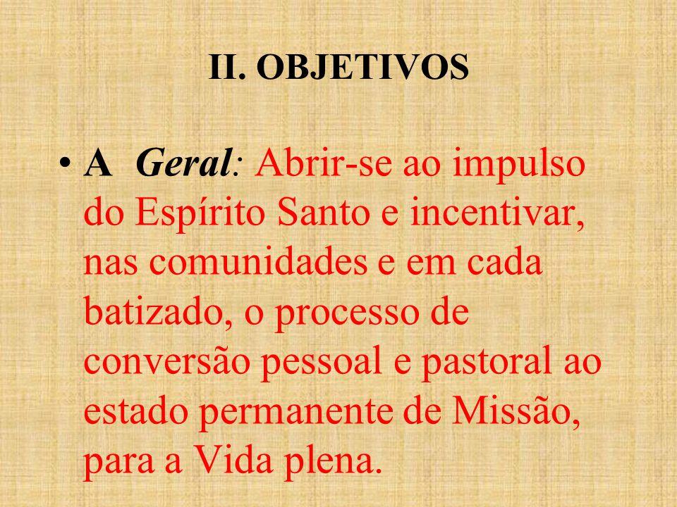 II. OBJETIVOS A Geral: Abrir-se ao impulso do Espírito Santo e incentivar, nas comunidades e em cada batizado, o processo de conversão pessoal e pasto