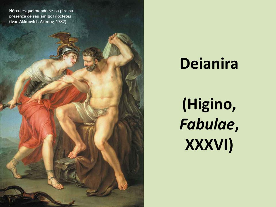 Deianira (Higino, Fabulae, XXXVI) Hércules queimando-se na pira na presença de seu amigo Filoctetes (Ivan Akimovich Akimov, 1782)