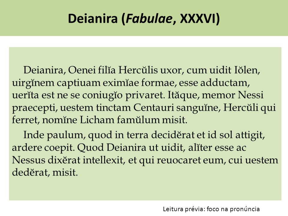 Deianira (Fabulae, XXXVI) Deianira, Oenei filĭa Hercŭlis uxor, cum uidit Iŏlen, uirgĭnem captiuam eximĭae formae, esse adductam, uerĭta est ne se coniugĭo privaret.
