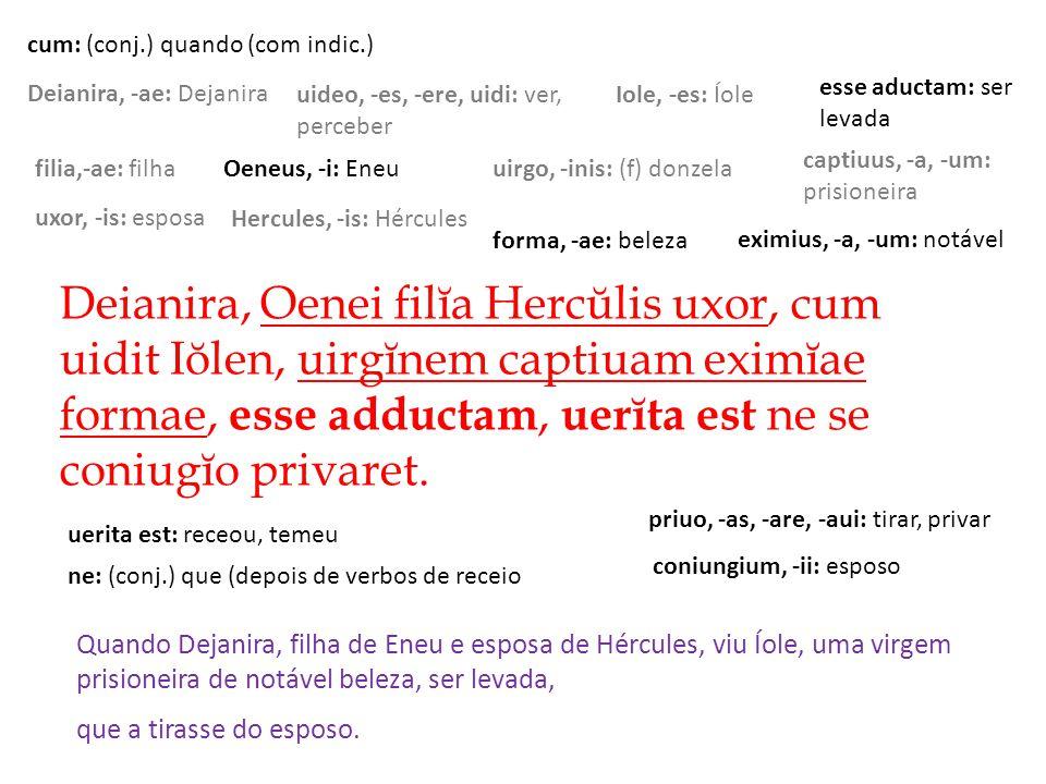 Deianira, Oenei filĭa Hercŭlis uxor, cum uidit Iŏlen, uirgĭnem captiuam eximĭae formae, e sse adductam, u erĭta est ne se coniugĭo privaret.