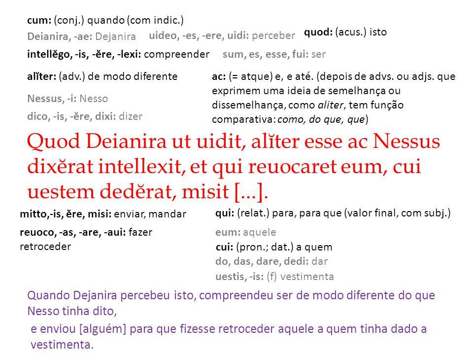 Quod Deianira ut uidit, alĭter esse ac Nessus dixĕrat intellexit, et qui reuocaret eum, cui uestem dedĕrat, misit [...].