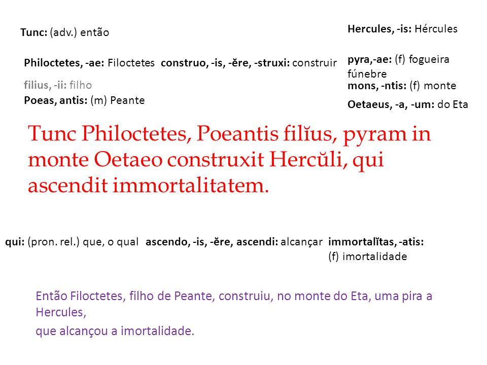 Tunc Philoctetes, Poeantis filĭus, pyram in monte Oetaeo construxit Hercŭli, qui ascendit immortalitatem.