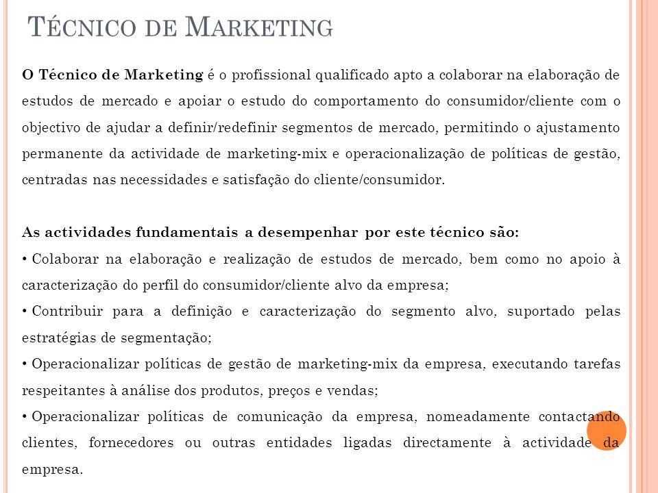 T ÉCNICO DE M ARKETING O Técnico de Marketing é o profissional qualificado apto a colaborar na elaboração de estudos de mercado e apoiar o estudo do comportamento do consumidor/cliente com o objectivo de ajudar a definir/redefinir segmentos de mercado, permitindo o ajustamento permanente da actividade de marketing-mix e operacionalização de políticas de gestão, centradas nas necessidades e satisfação do cliente/consumidor.