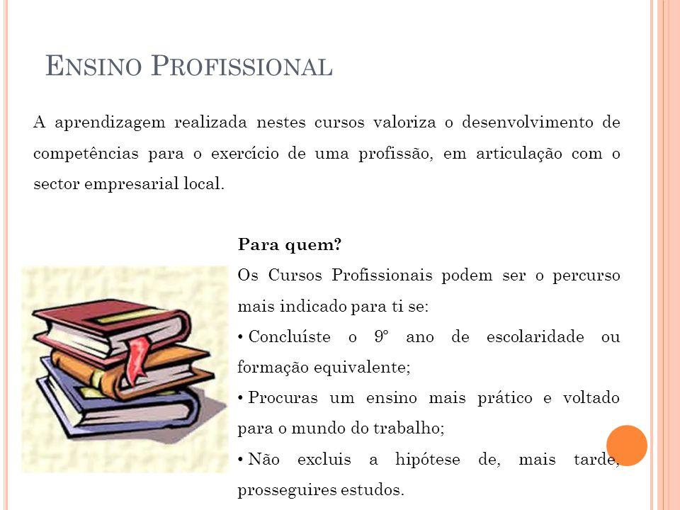 E NSINO P ROFISSIONAL A aprendizagem realizada nestes cursos valoriza o desenvolvimento de competências para o exercício de uma profissão, em articulação com o sector empresarial local.