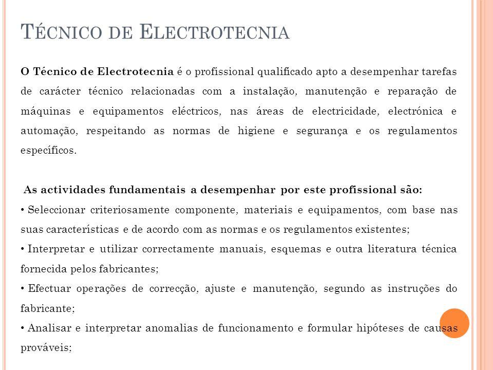 T ÉCNICO DE E LECTROTECNIA O Técnico de Electrotecnia é o profissional qualificado apto a desempenhar tarefas de carácter técnico relacionadas com a instalação, manutenção e reparação de máquinas e equipamentos eléctricos, nas áreas de electricidade, electrónica e automação, respeitando as normas de higiene e segurança e os regulamentos específicos.