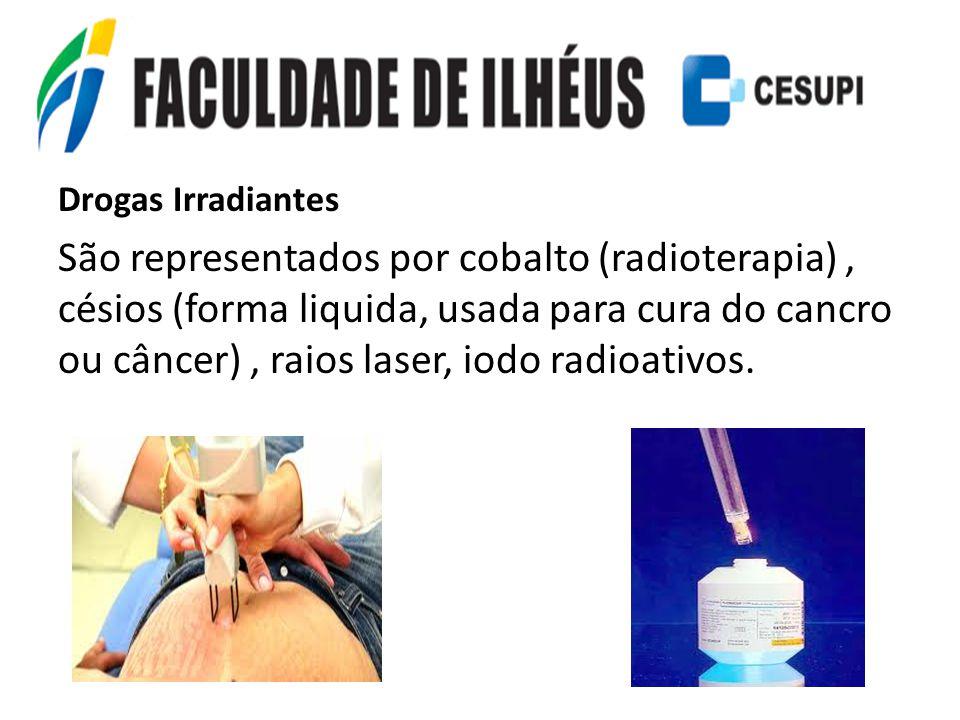 Drogas Irradiantes São representados por cobalto (radioterapia), césios (forma liquida, usada para cura do cancro ou câncer), raios laser, iodo radioa