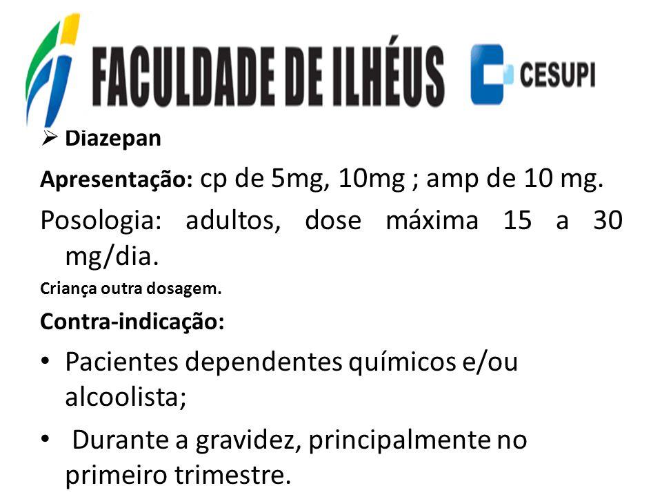 Diazepan Apresentação: cp de 5mg, 10mg ; amp de 10 mg. Posologia: adultos, dose máxima 15 a 30 mg/dia. Criança outra dosagem. Contra-indicação: Pacien