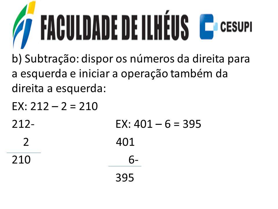 b) Subtração: dispor os números da direita para a esquerda e iniciar a operação também da direita a esquerda: EX: 212 – 2 = 210 212- EX: 401 – 6 = 395