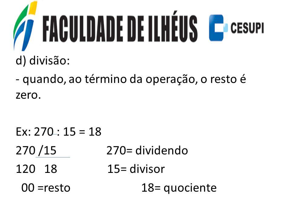 d) divisão: - quando, ao término da operação, o resto é zero. Ex: 270 : 15 = 18 270 /15 270= dividendo 120 18 15= divisor 00 =resto 18= quociente