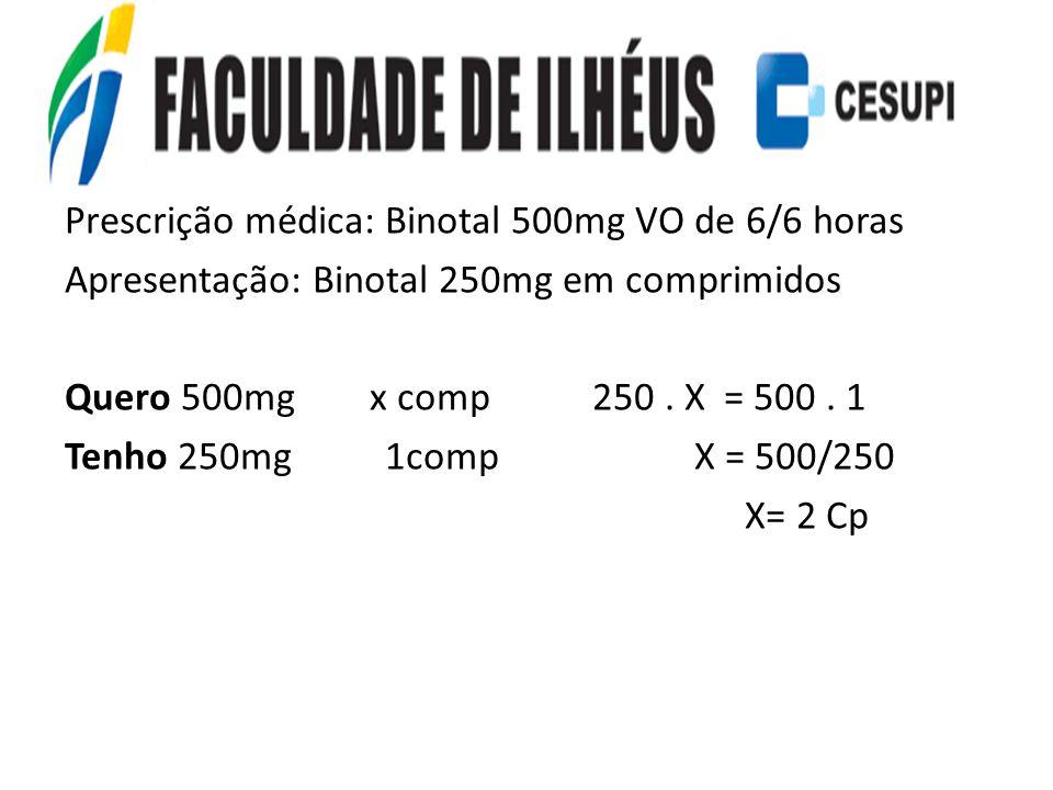 Prescrição médica: Binotal 500mg VO de 6/6 horas Apresentação: Binotal 250mg em comprimidos Quero 500mg x comp 250. X = 500. 1 Tenho 250mg 1comp X = 5