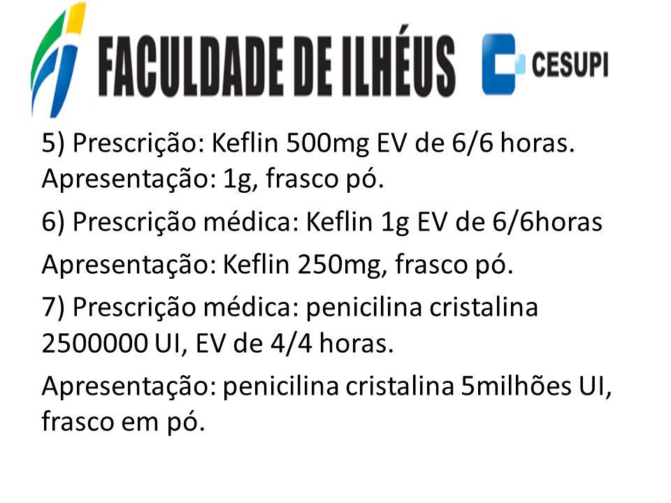 5) Prescrição: Keflin 500mg EV de 6/6 horas. Apresentação: 1g, frasco pó. 6) Prescrição médica: Keflin 1g EV de 6/6horas Apresentação: Keflin 250mg, f
