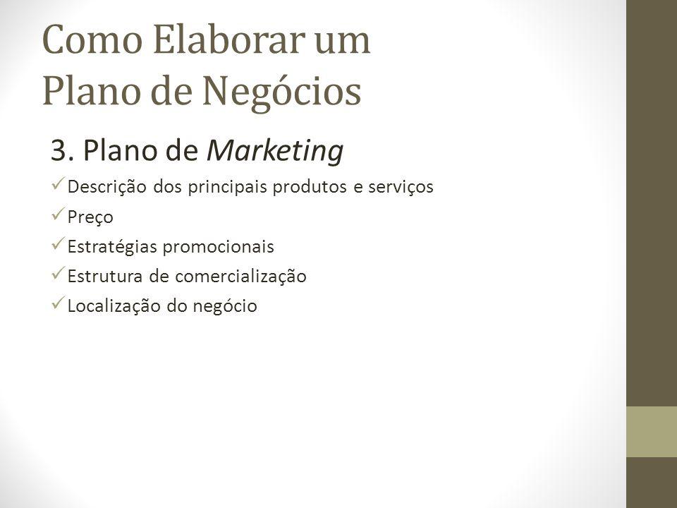 Como Elaborar um Plano de Negócios 3. Plano de Marketing Descrição dos principais produtos e serviços Preço Estratégias promocionais Estrutura de come