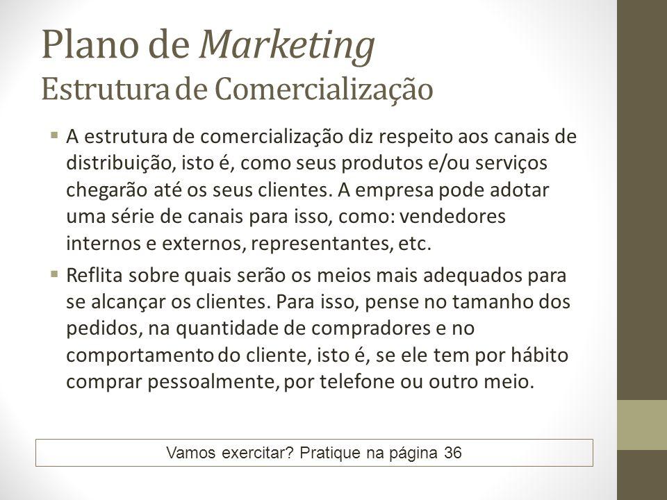 Plano de Marketing Estrutura de Comercialização A estrutura de comercialização diz respeito aos canais de distribuição, isto é, como seus produtos e/ou serviços chegarão até os seus clientes.