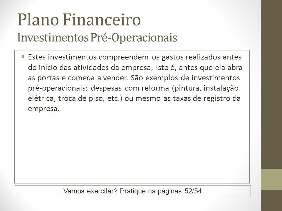 Plano Financeiro Investimentos Pré-Operacionais Estes investimentos compreendem os gastos realizados antes do início das atividades da empresa, isto é, antes que ela abra as portas e comece a vender.