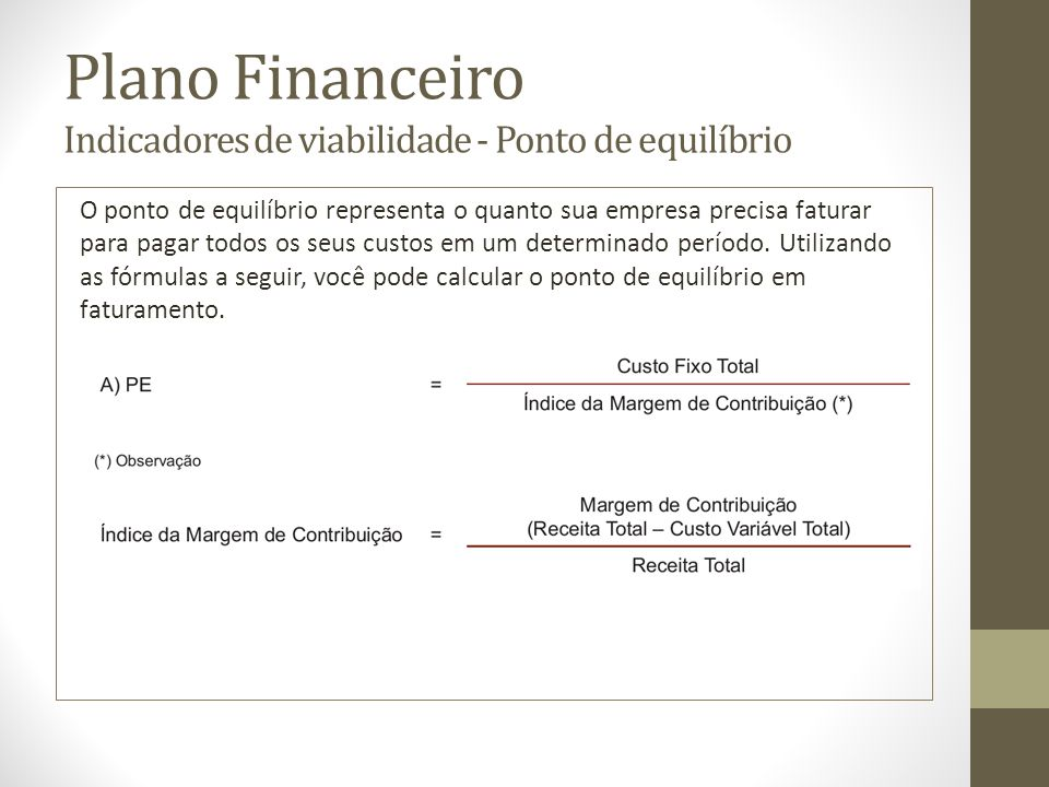Plano Financeiro Indicadores de viabilidade - Ponto de equilíbrio O ponto de equilíbrio representa o quanto sua empresa precisa faturar para pagar todos os seus custos em um determinado período.