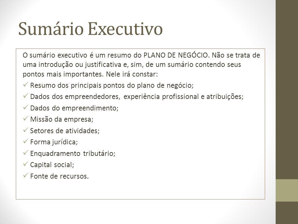 Sumário Executivo O sumário executivo é um resumo do PLANO DE NEGÓCIO. Não se trata de uma introdução ou justificativa e, sim, de um sumário contendo