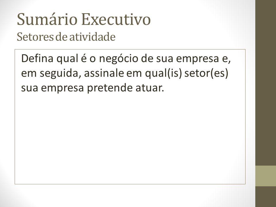 Sumário Executivo Setores de atividade Defina qual é o negócio de sua empresa e, em seguida, assinale em qual(is) setor(es) sua empresa pretende atuar.
