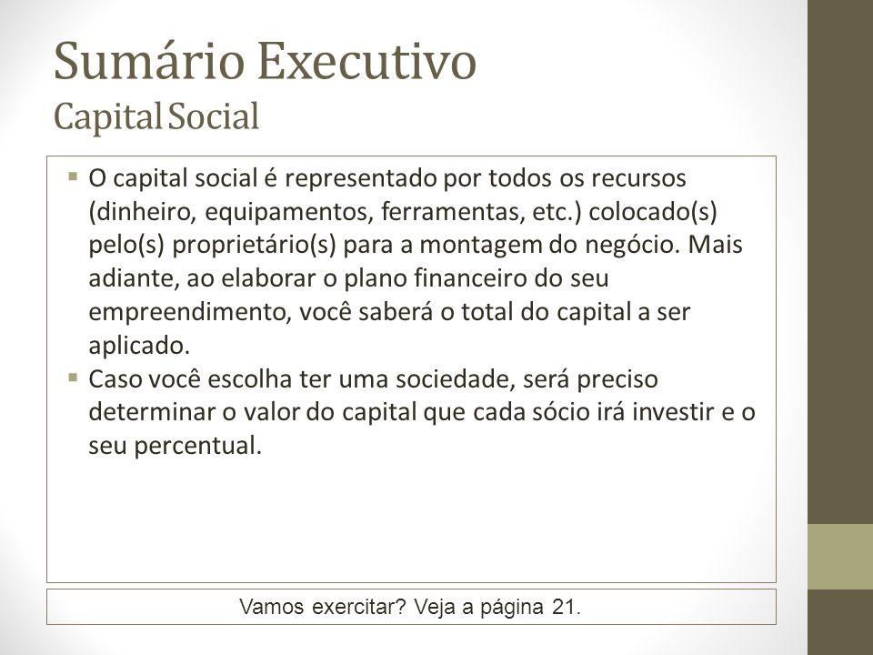 Sumário Executivo Capital Social O capital social é representado por todos os recursos (dinheiro, equipamentos, ferramentas, etc.) colocado(s) pelo(s) proprietário(s) para a montagem do negócio.