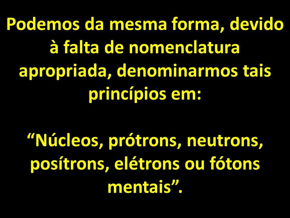 Podemos da mesma forma, devido à falta de nomenclatura apropriada, denominarmos tais princípios em: Núcleos, prótrons, neutrons, posítrons, elétrons ou fótons mentais.