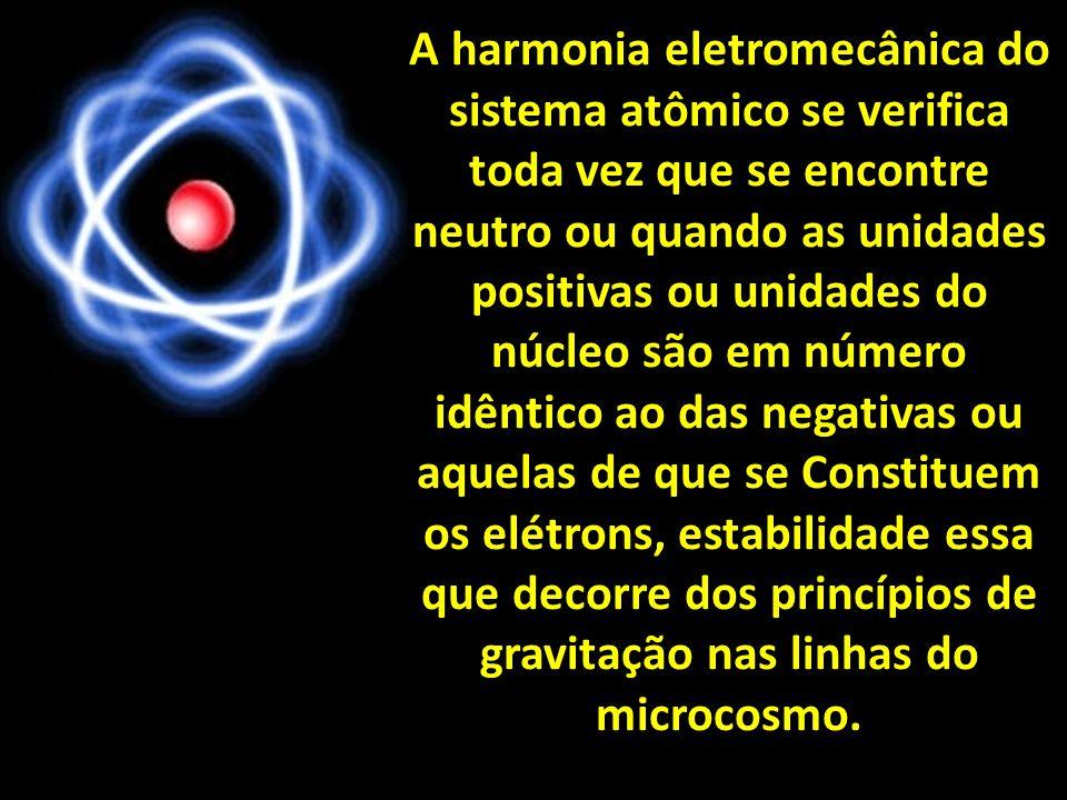A harmonia eletromecânica do sistema atômico se verifica toda vez que se encontre neutro ou quando as unidades positivas ou unidades do núcleo são em número idêntico ao das negativas ou aquelas de que se Constituem os elétrons, estabilidade essa que decorre dos princípios de gravitação nas linhas do microcosmo.