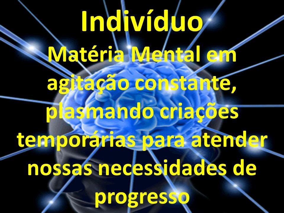 Indivíduo Matéria Mental em agitação constante, plasmando criações temporárias para atender nossas necessidades de progresso
